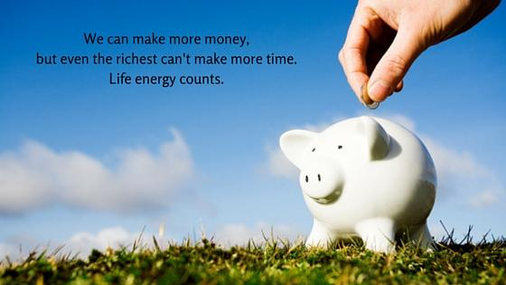 We can make more money,but even the richest can't make more time. Life energy counts.
